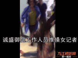 九江诚盛御庭 是谁赋予你暴力阻碍记者为民的权利?