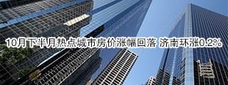 10月下半月热点城市房价涨幅回落 济南环涨0.2%