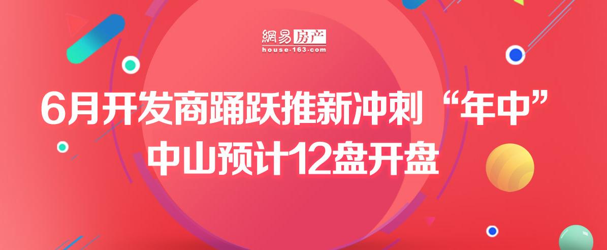 """6月开发商踊跃推新冲刺""""年中"""" 中山预计12盘开盘"""