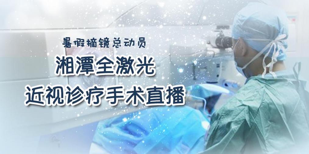 暑假摘镜总动员:湘潭全激光近视诊疗手术直播