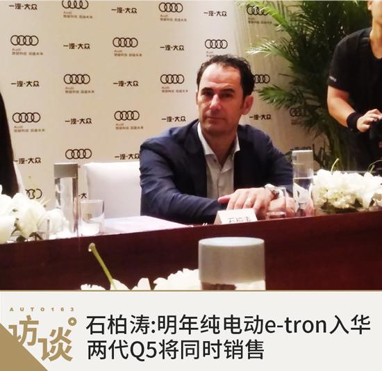 石柏涛:明年纯电动e-tron入华 两代Q5同时销售