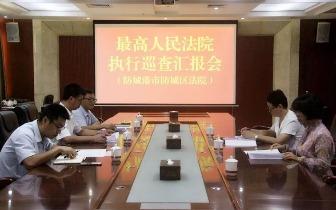 最高人民法院巡查组到防城区法院开展执行工作巡查