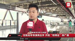 """无锡青年导演开拍""""物博会""""推广曲"""