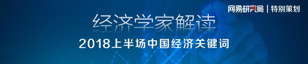 网易研究局特别策划:2018上半场中国经济关键词