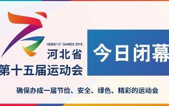 河北省第十五届运动会圆满闭幕 你我共同见