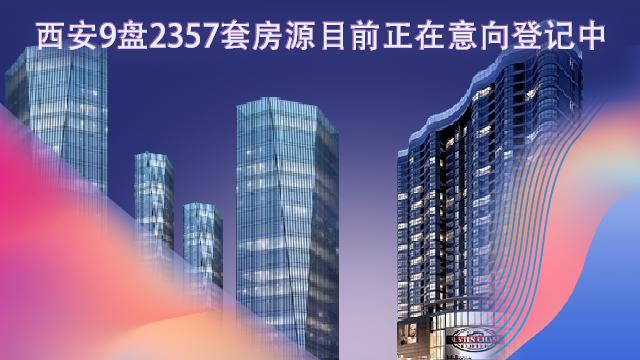 西安9盘2375套房源正在意向登记中,5盘登记人数已满