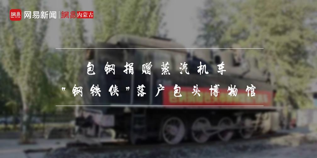"""包钢捐赠古老蒸汽机车  """"钢铁侠""""落户包头博物馆"""