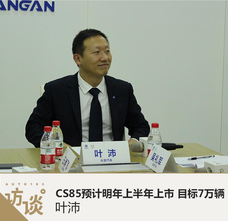 叶沛: CS85预计明年上半年上市 目标7万辆