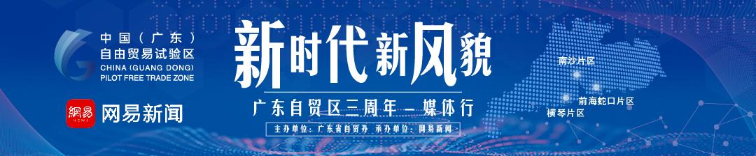 新时代 新风貌——广东自贸区三周年媒体行