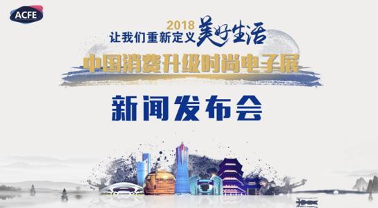 重新定义美好生活,2018ACFE中国消费升级时尚电子展发布启动