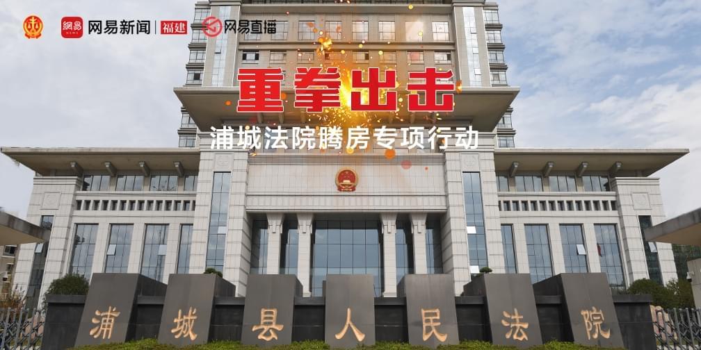 重拳出击 网易直播浦城法院腾房专项行动
