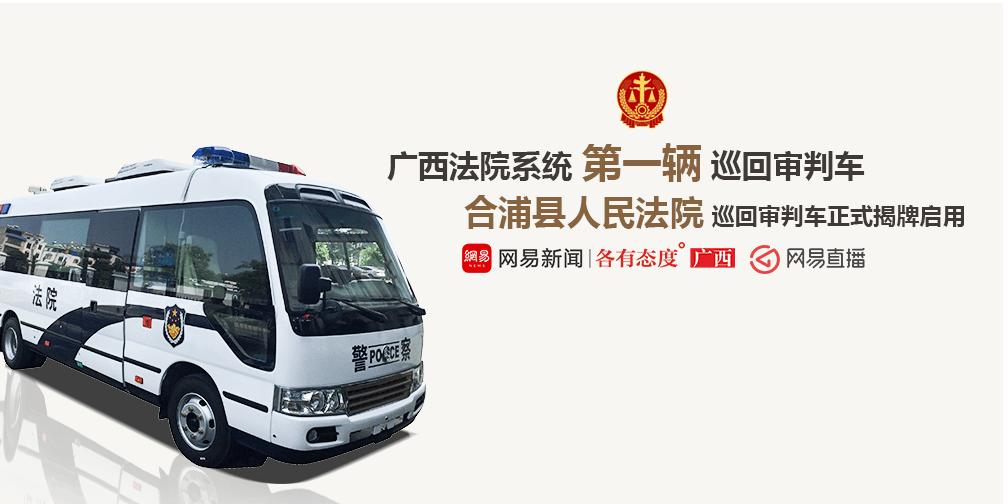 合浦县人民法院巡回审判车正式揭牌启用