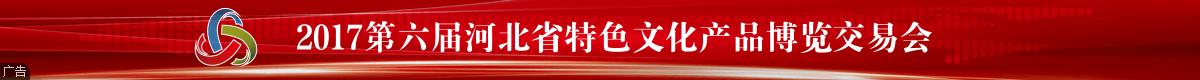 【顶通】第六届河北省特色文化产品博览交易会
