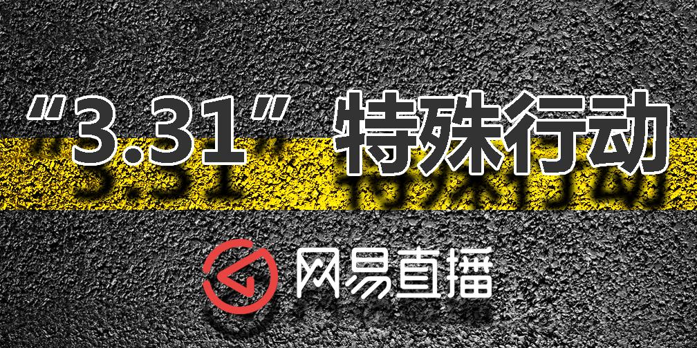 """网易小编一线直击""""3.31""""特殊行动"""