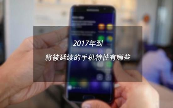 2017年仍然将被延续的手机特性有哪些