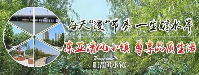 每天漫节奏 一生醇水岸 走进东亚清风小镇 尊享品质生