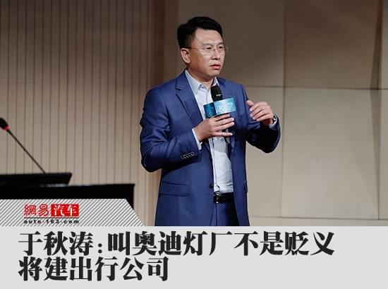 于秋涛:叫奥迪灯厂不是贬义 将建出行公司