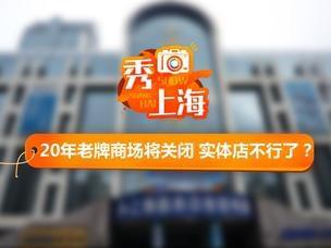沪20年老牌商场要关闭 实体店不行了?